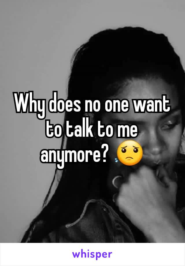 Why does no one want to talk to me anymore? 😟
