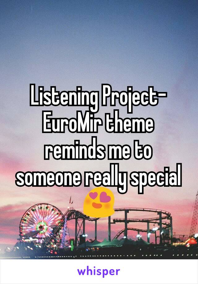 Listening Project-EuroMir theme reminds me to someone really special 😍