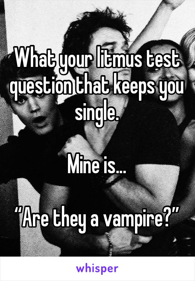 """What your litmus test question that keeps you single.  Mine is...   """"Are they a vampire?"""""""