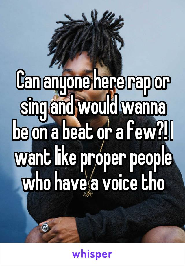 Can anyone here rap or sing and would wanna be on a beat or a few?! I want like proper people who have a voice tho