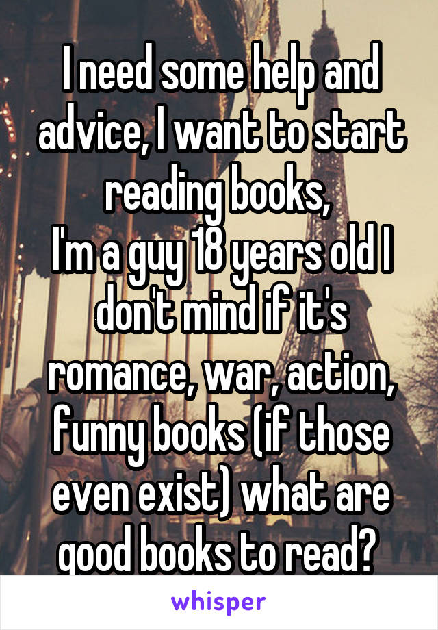 I need some help and advice, I want to start reading books,  I'm a guy 18 years old I don't mind if it's romance, war, action, funny books (if those even exist) what are good books to read?