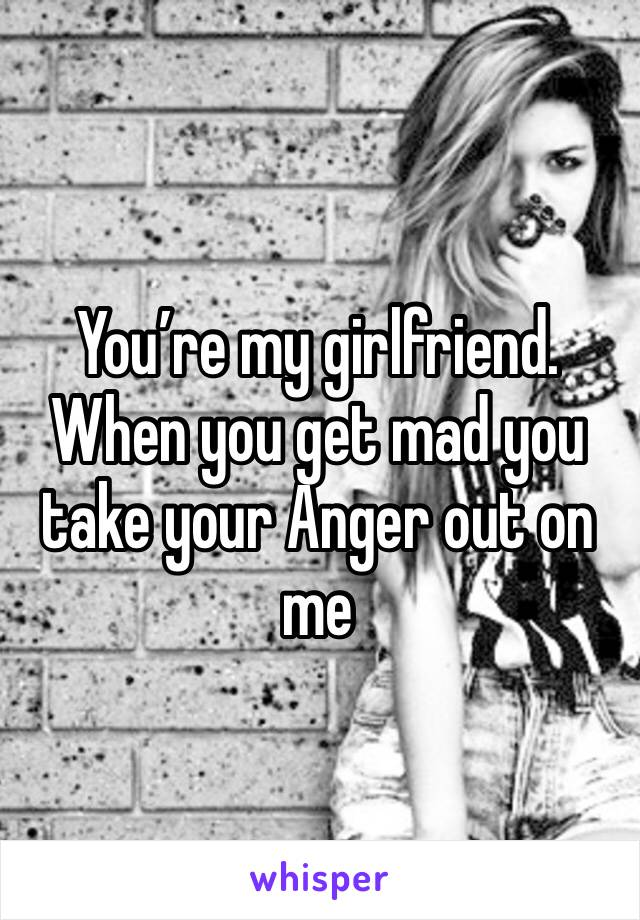 You're my girlfriend. When you get mad you take your Anger out on me