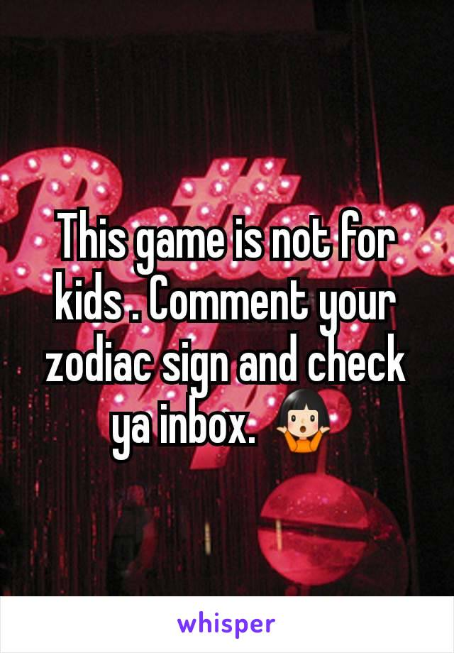 This game is not for kids . Comment your zodiac sign and check ya inbox. 🤷🏻♀️