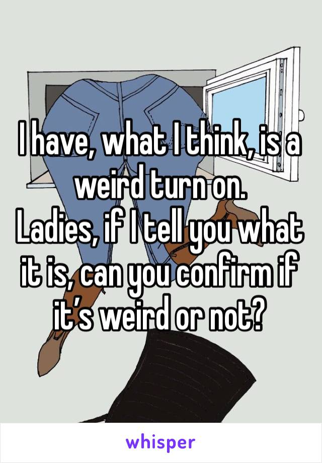 I have, what I think, is a weird turn on. Ladies, if I tell you what it is, can you confirm if it's weird or not?