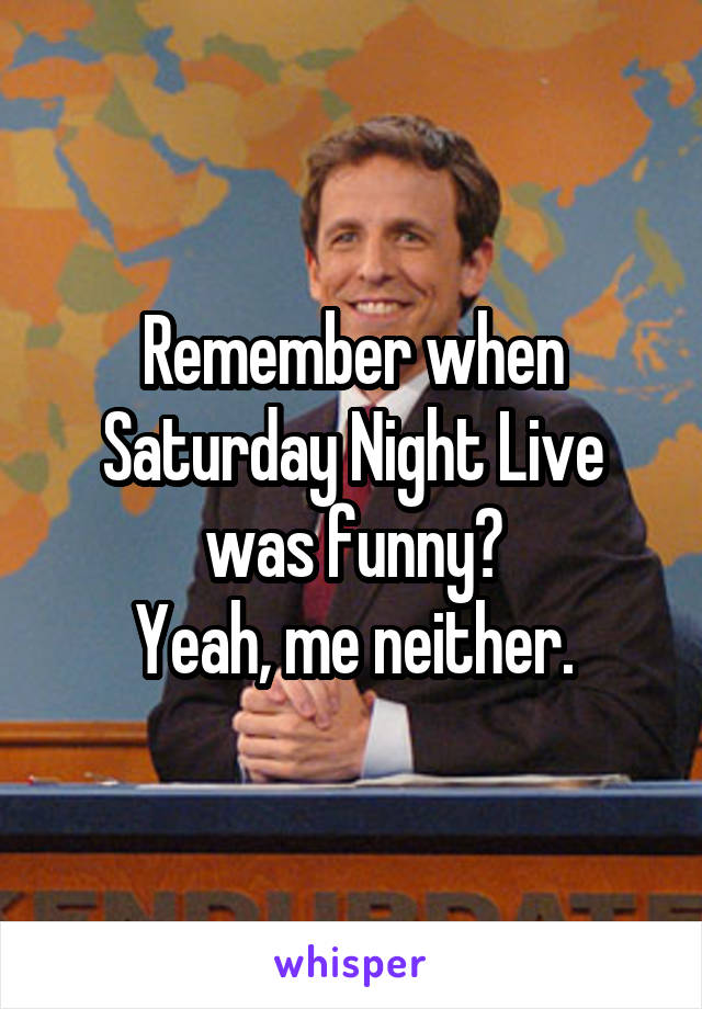Remember when Saturday Night Live was funny? Yeah, me neither.