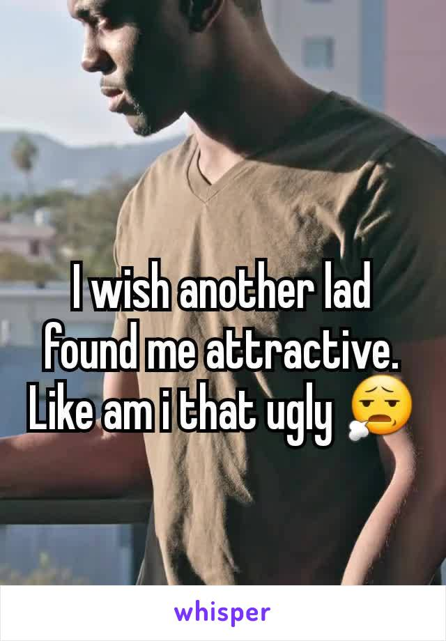I wish another lad found me attractive. Like am i that ugly 😧