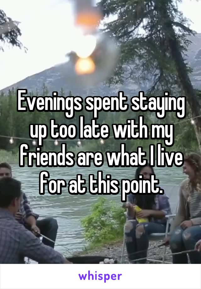 Evenings spent staying up too late with my friends are what I live for at this point.
