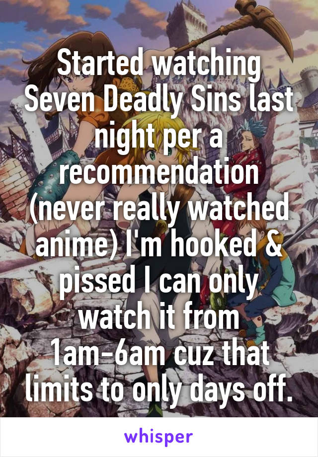 Started watching Seven Deadly Sins last night per a recommendation (never really watched anime) I'm hooked & pissed I can only watch it from 1am-6am cuz that limits to only days off.