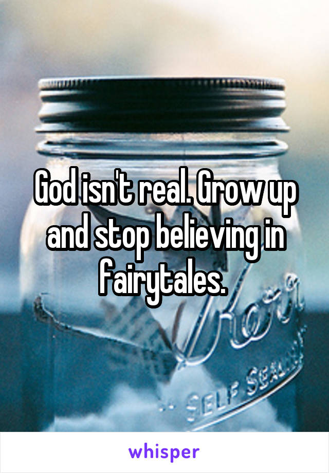 God isn't real. Grow up and stop believing in fairytales.
