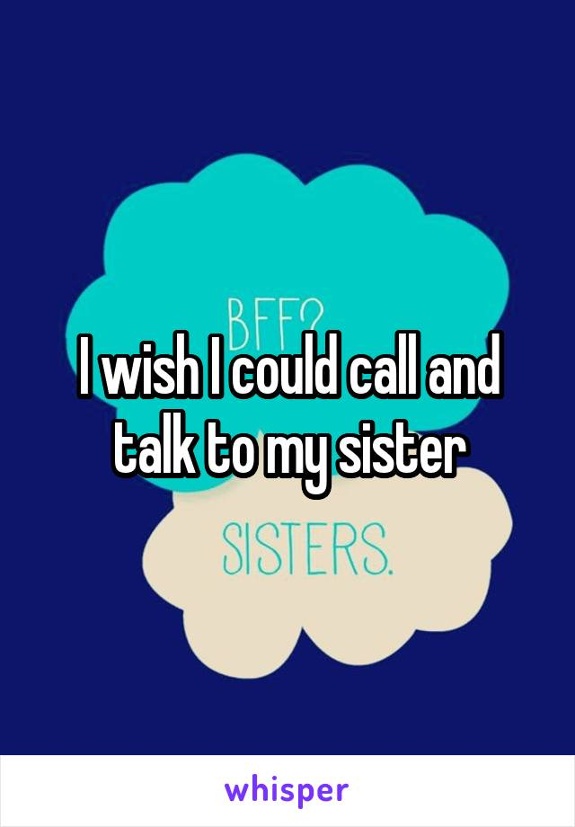 I wish I could call and talk to my sister