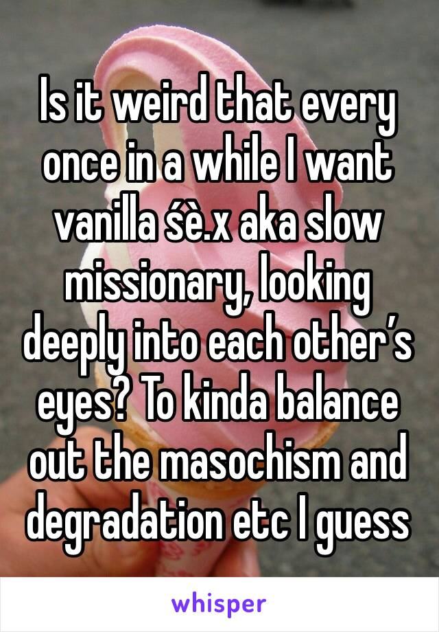 Is it weird that every once in a while I want vanilla śè.x aka slow missionary, looking deeply into each other's eyes? To kinda balance out the masochism and degradation etc I guess