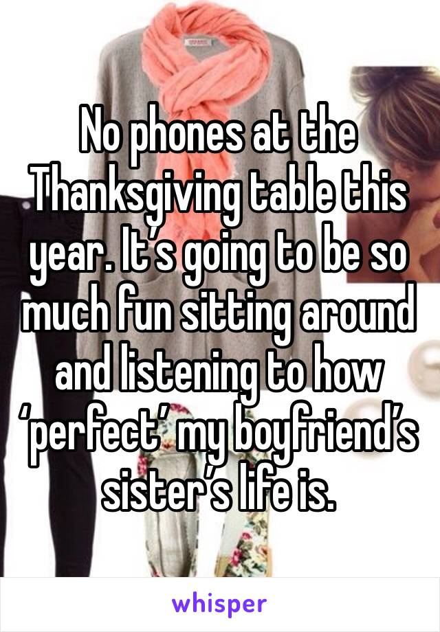 No phones at the Thanksgiving table this year. It's going to be so much fun sitting around and listening to how 'perfect' my boyfriend's sister's life is.