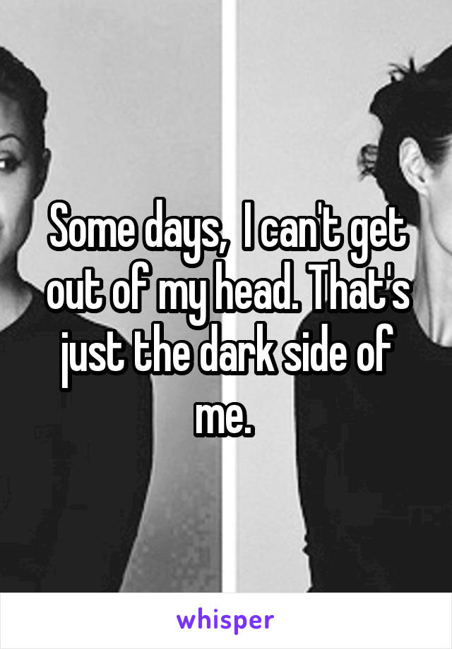 Some days,  I can't get out of my head. That's just the dark side of me.