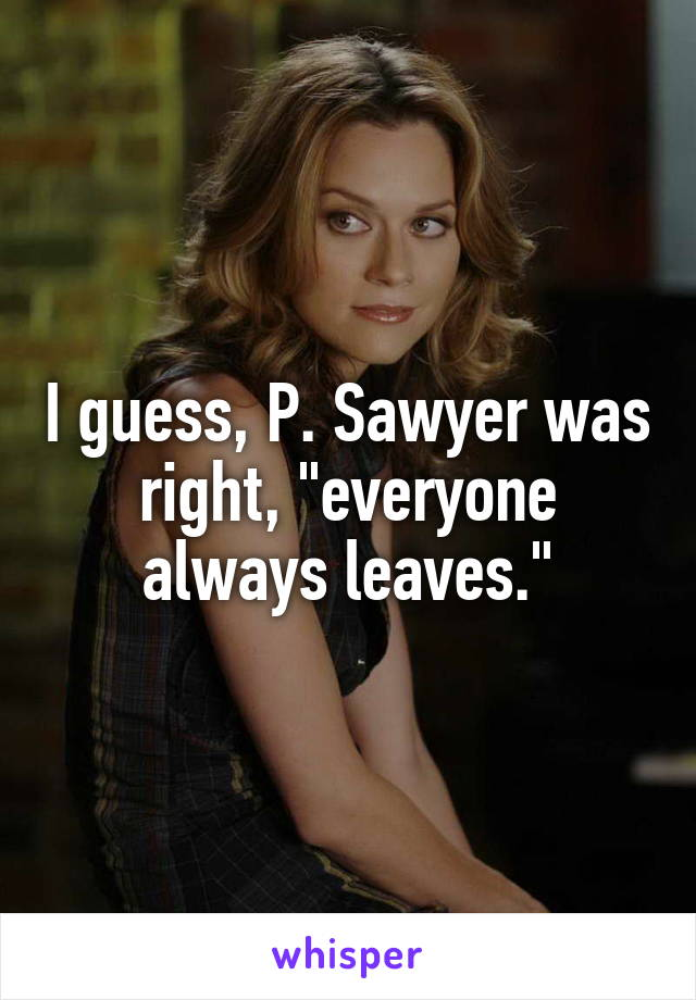 """I guess, P. Sawyer was right, """"everyone always leaves."""""""