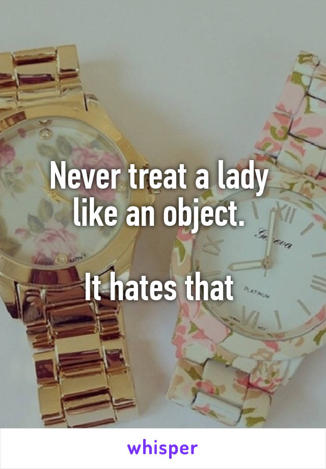 Never treat a lady  like an object.   It hates that
