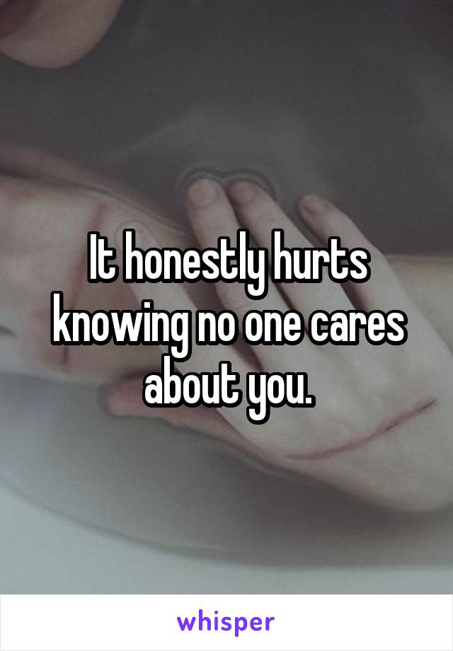 It honestly hurts knowing no one cares about you.