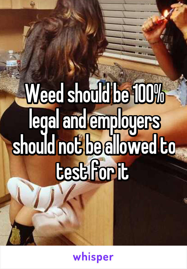 Weed should be 100% legal and employers should not be allowed to test for it
