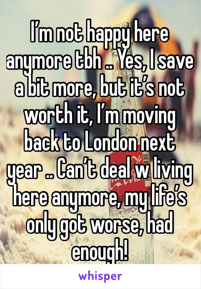 I'm not happy here anymore tbh .. Yes, I save a bit more, but it's not worth it, I'm moving back to London next year .. Can't deal w living here anymore, my life's only got worse, had enough!
