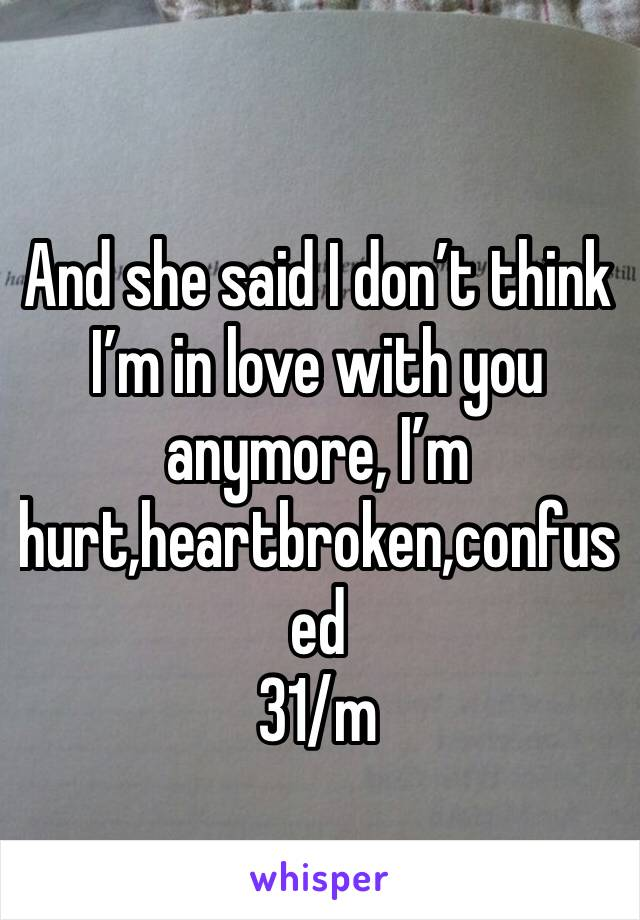 And she said I don't think I'm in love with you anymore, I'm hurt,heartbroken,confused 31/m