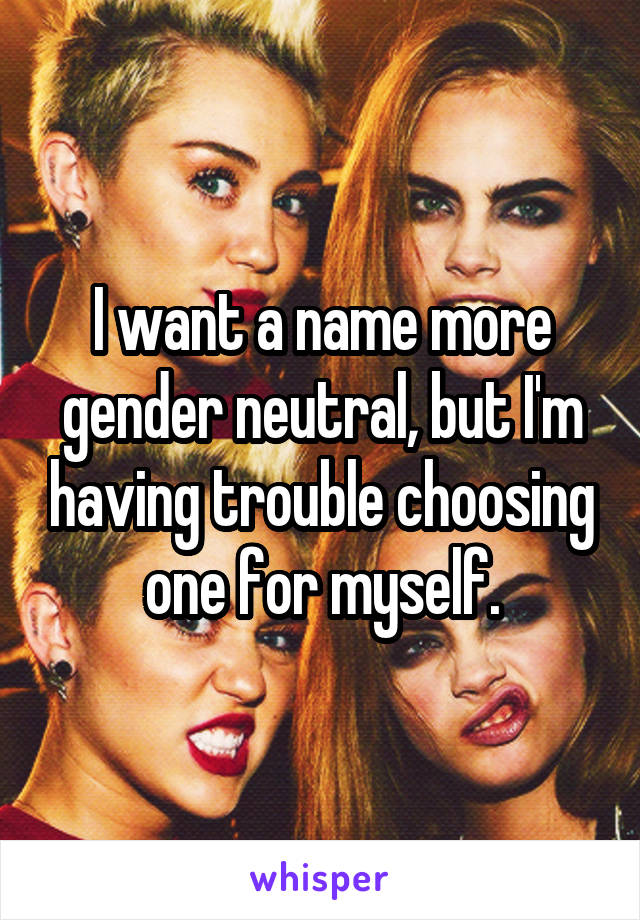 I want a name more gender neutral, but I'm having trouble choosing one for myself.