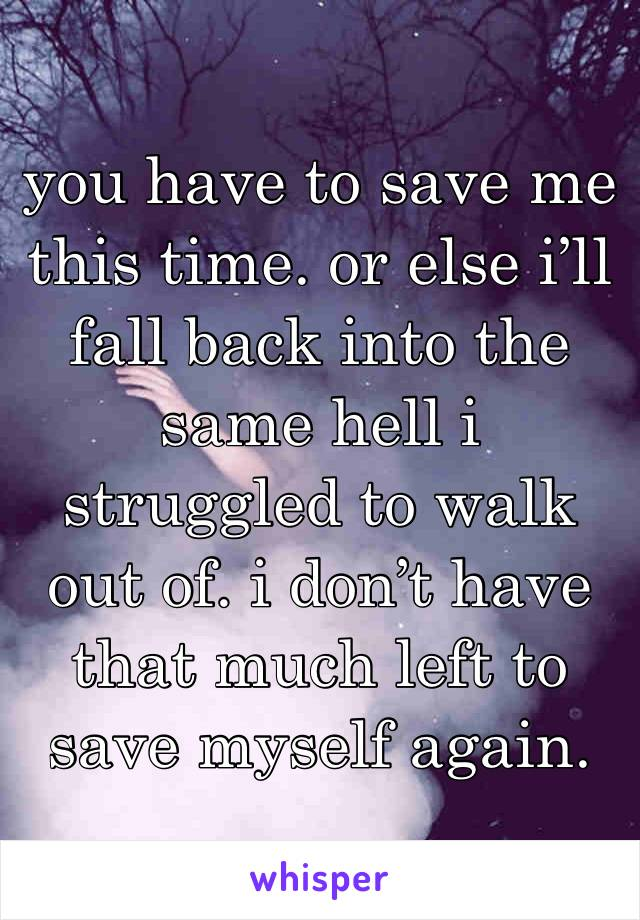 you have to save me this time. or else i'll fall back into the same hell i struggled to walk out of. i don't have that much left to save myself again.