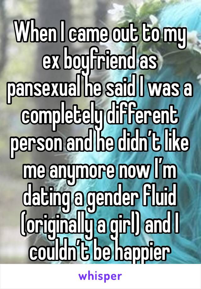When I came out to my ex boyfriend as pansexual he said I was a completely different person and he didn't like me anymore now I'm dating a gender fluid (originally a girl) and I couldn't be happier