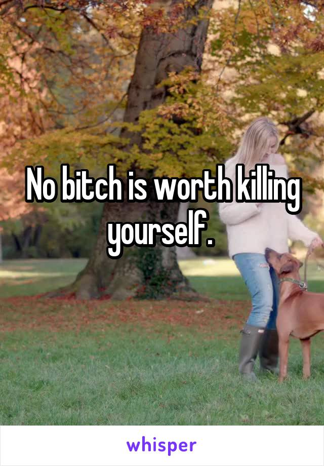 No bitch is worth killing yourself.