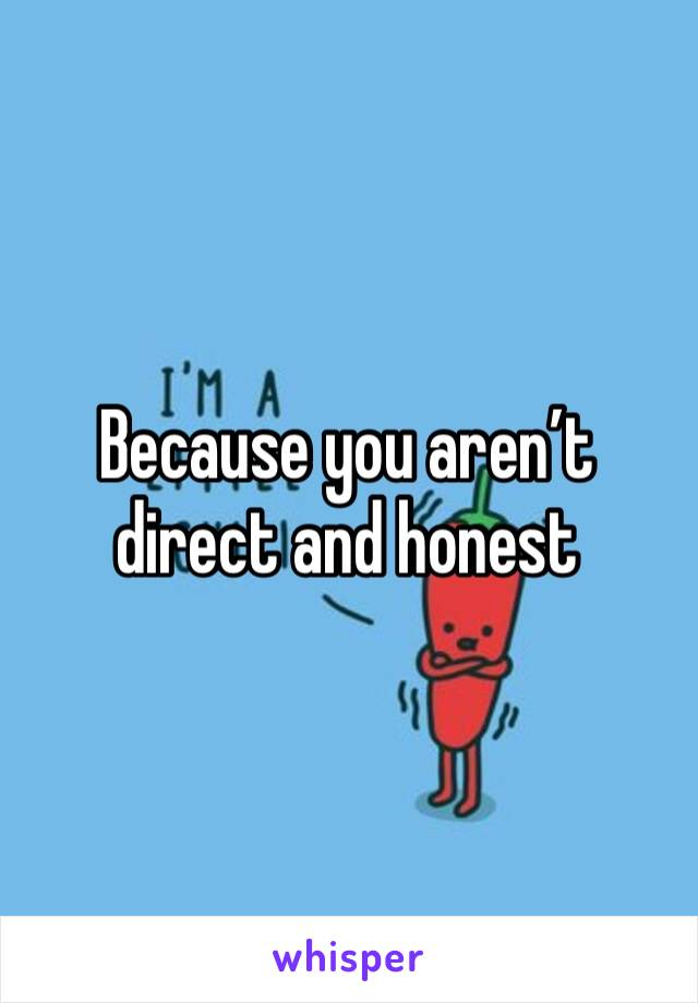 Because you aren't direct and honest