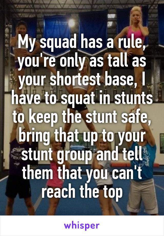 My squad has a rule, you're only as tall as your shortest base, I have to squat in stunts to keep the stunt safe, bring that up to your stunt group and tell them that you can't reach the top