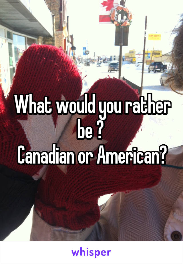 What would you rather be ?  Canadian or American?