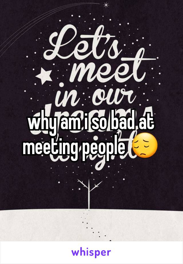 why am i so bad at meeting people 😔