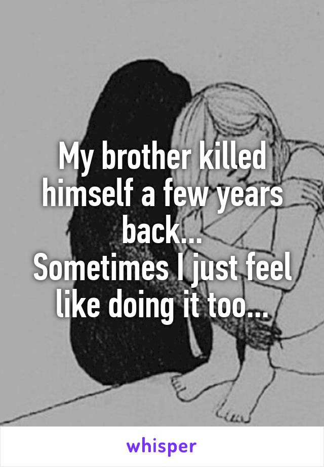 My brother killed himself a few years back... Sometimes I just feel like doing it too...
