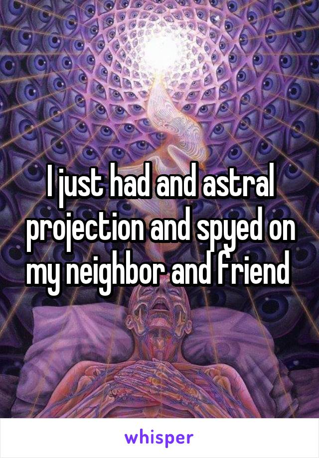 I just had and astral projection and spyed on my neighbor and friend