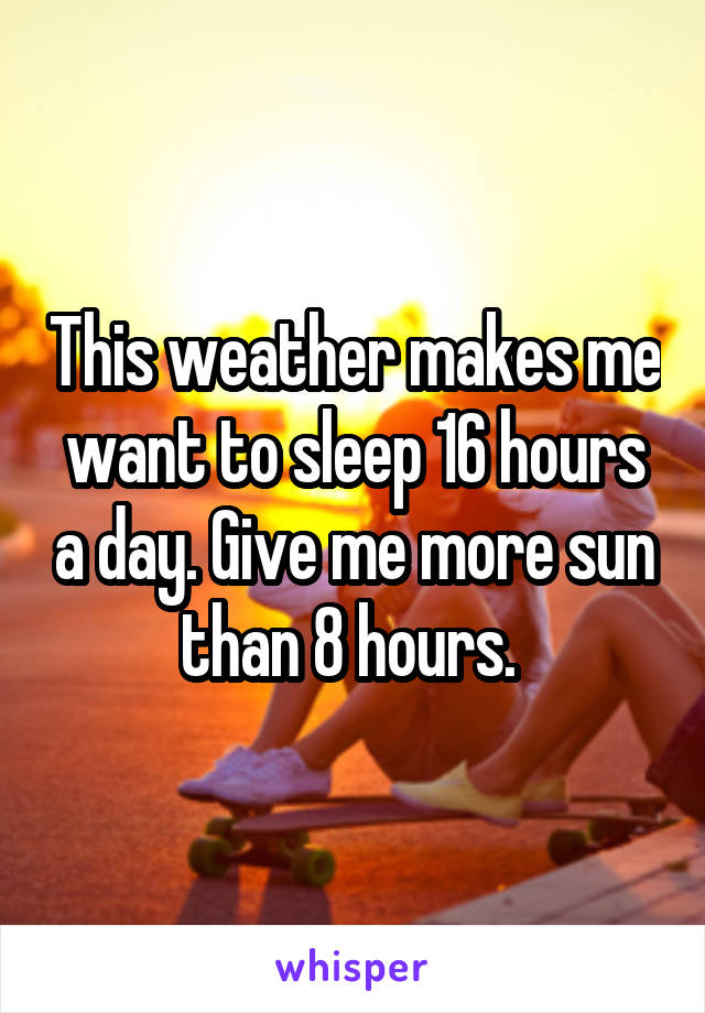 This weather makes me want to sleep 16 hours a day. Give me more sun than 8 hours.