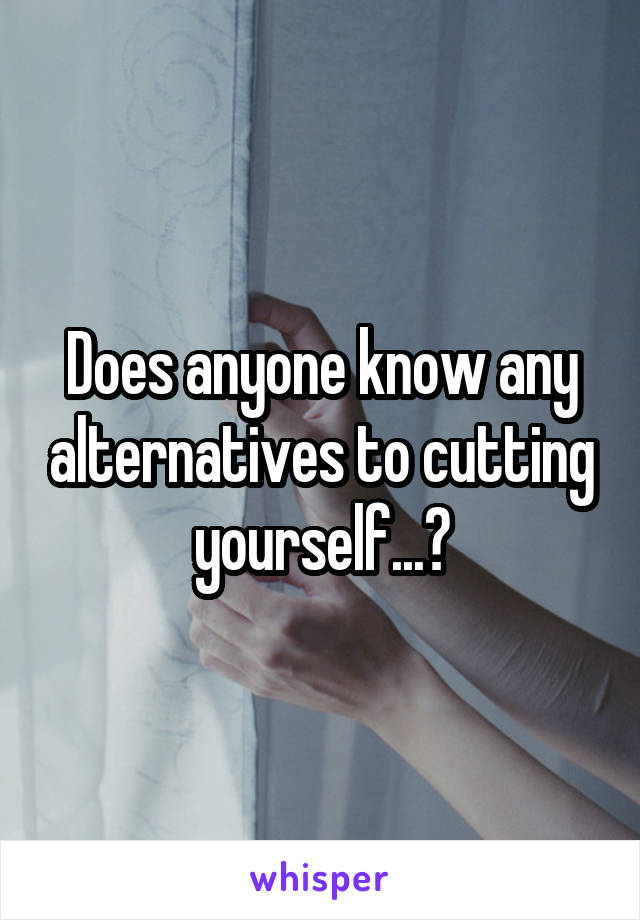 Does anyone know any alternatives to cutting yourself...?