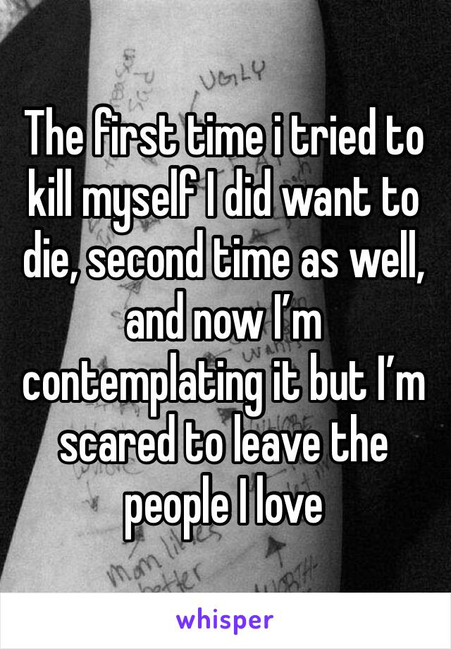 The first time i tried to kill myself I did want to die, second time as well, and now I'm contemplating it but I'm scared to leave the people I love