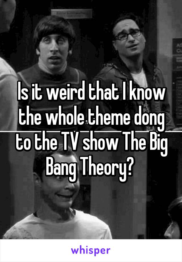 Is it weird that I know the whole theme dong to the TV show The Big Bang Theory?