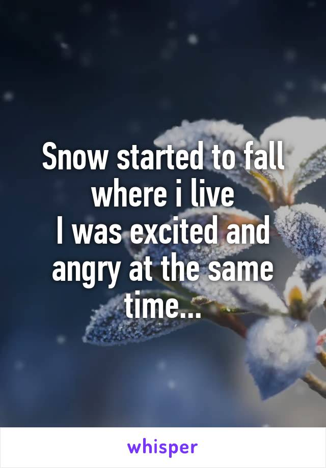 Snow started to fall where i live I was excited and angry at the same time...
