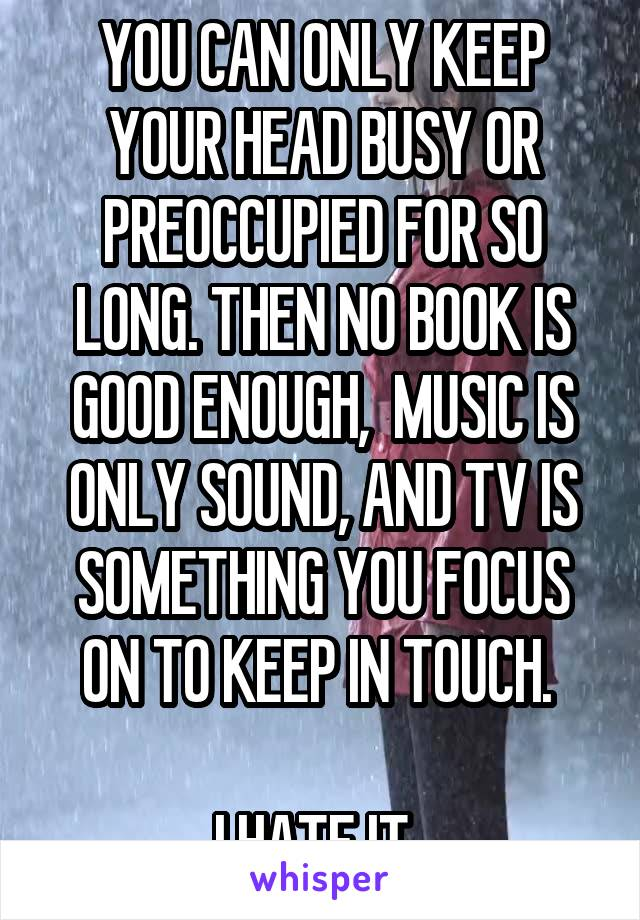 YOU CAN ONLY KEEP YOUR HEAD BUSY OR PREOCCUPIED FOR SO LONG. THEN NO BOOK IS GOOD ENOUGH,  MUSIC IS ONLY SOUND, AND TV IS SOMETHING YOU FOCUS ON TO KEEP IN TOUCH.   I HATE IT.