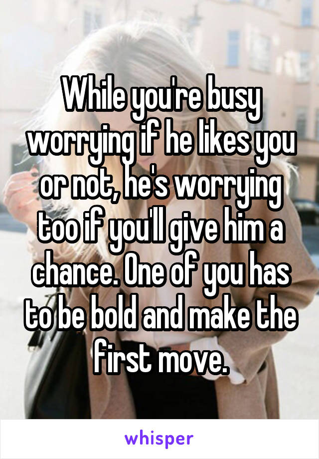 While you're busy worrying if he likes you or not, he's worrying too if you'll give him a chance. One of you has to be bold and make the first move.