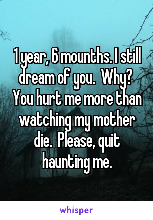 1 year, 6 mounths. I still dream of you.  Why?  You hurt me more than watching my mother die.  Please, quit haunting me.