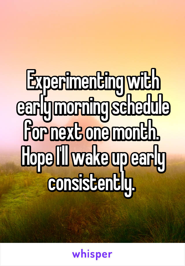 Experimenting with early morning schedule for next one month.  Hope I'll wake up early consistently.