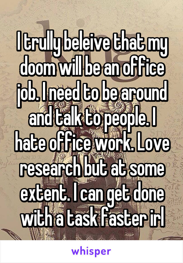 I trully beleive that my doom will be an office job. I need to be around and talk to people. I hate office work. Love research but at some extent. I can get done with a task faster irl