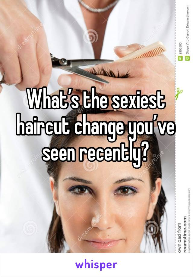 What's the sexiest haircut change you've seen recently?
