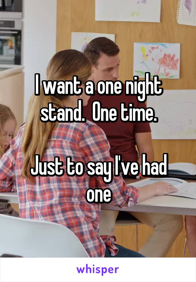 I want a one night stand.  One time.  Just to say I've had one