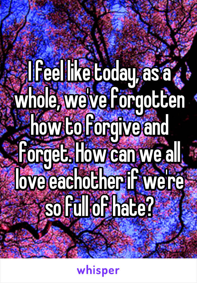 I feel like today, as a whole, we've forgotten how to forgive and forget. How can we all love eachother if we're so full of hate?
