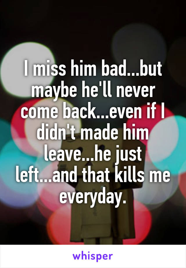 I miss him bad...but maybe he'll never come back...even if I didn't made him leave...he just left...and that kills me everyday.