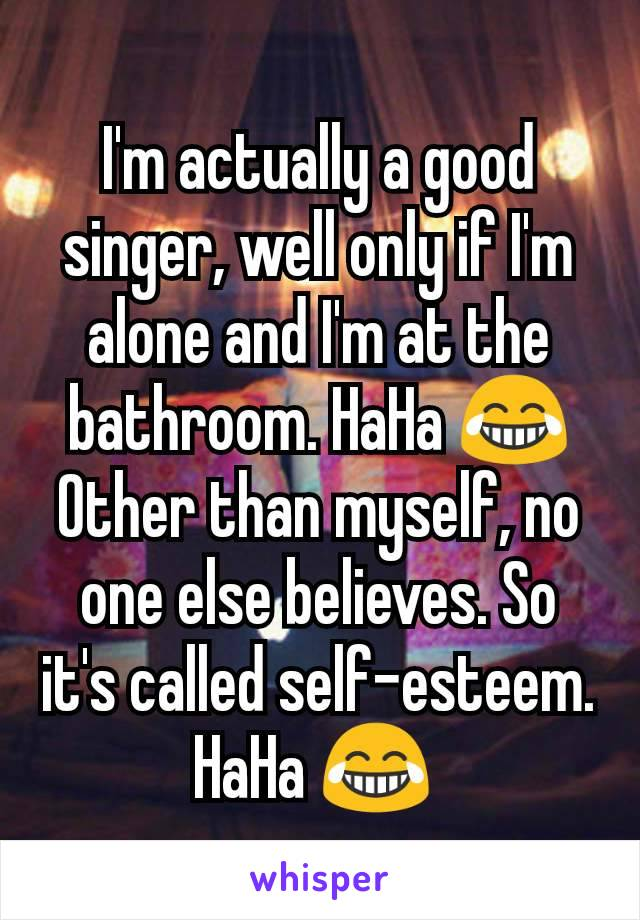 I'm actually a good singer, well only if I'm alone and I'm at the bathroom. HaHa 😂  Other than myself, no one else believes. So it's called self-esteem. HaHa 😂