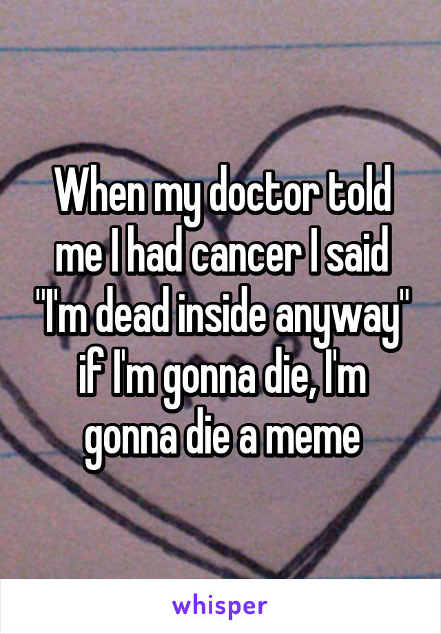"When my doctor told me I had cancer I said ""I'm dead inside anyway"" if I'm gonna die, I'm gonna die a meme"