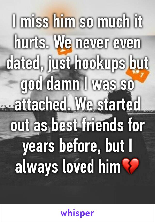 I miss him so much it hurts. We never even dated, just hookups but god damn I was so attached. We started out as best friends for years before, but I always loved him💔